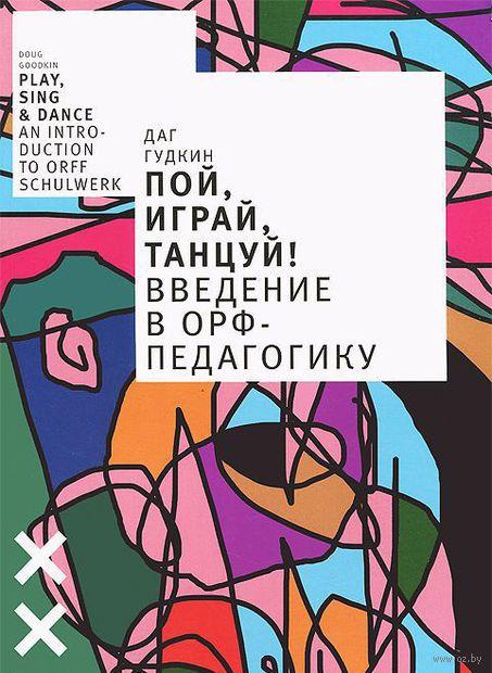Пой, играй, танцуй! Введение в Орф-педагогику. Даг Гудкин