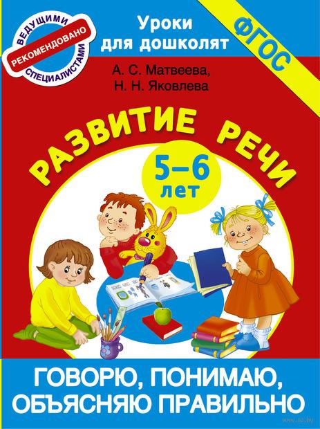 Говорю, понимаю, объясняю правильно. Развитие речи. 5-6 лет. Анна Матвеева, Н. Яковлева