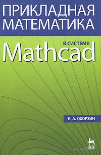 Прикладная математика в системе Mathcad. В. Охорзин