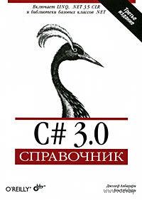 C# 3.0. Справочник. Дж. Албахари, Б. Албахари