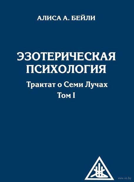 Эзотерическая психология. Трактат о Семи Лучах. Том 1. Алиса Анн Бейли