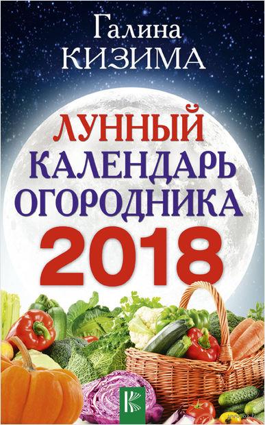 Лунный календарь огородника на 2018 год. Галина Кизима