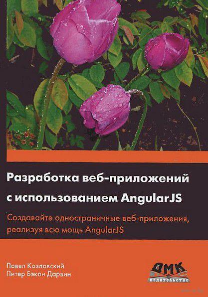 Разработка веб-приложений с использованием AngularJS. Питер Дарвин, Павел Козловский