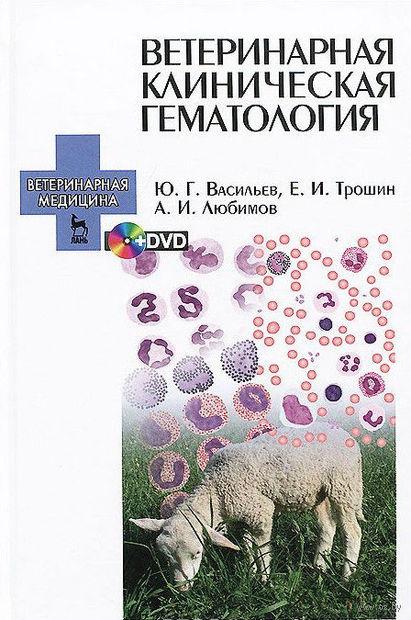Ветеринарная клиническая гематология (+ DVD). Юрий Васильев, Евгений Трошин, А. Любимов