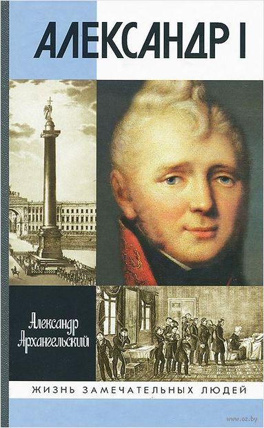 Александр I. Александр Архангельский