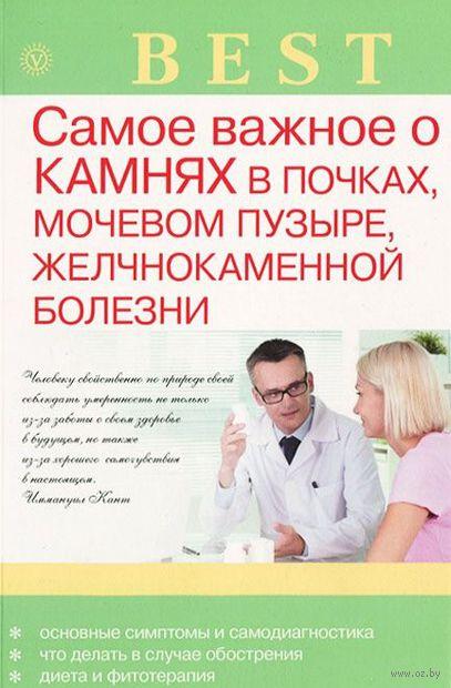 Самое важное о камнях в почках, мочевом пузыре, желчнокаменной болезни. А. Васильева
