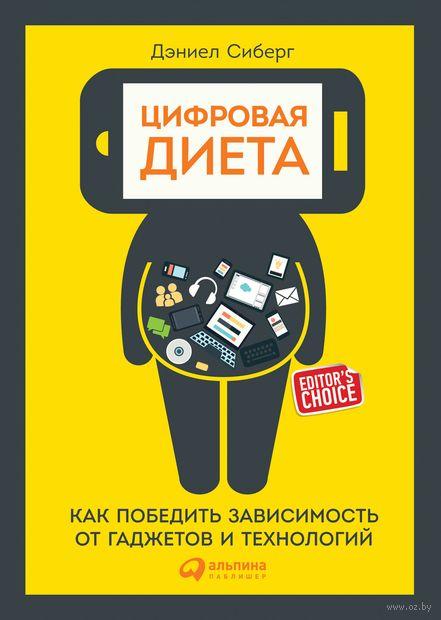 Цифровая диета. Как победить зависимость от гаджетов и технологий. Дэниел Сиберг