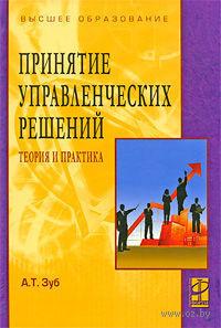 Принятие управленческих решений. Теория и практика. Анатолий Зуб