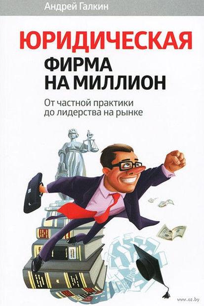 Юридическая фирма на миллион. От частной практики до лидерства на рынке. Андрей Галкин
