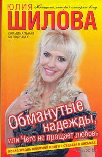 Обманутые надежды, или Чего не прощает любовь. Юлия Шилова
