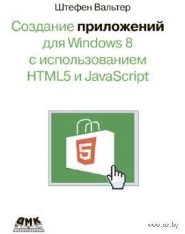 Создание приложений для Windows 8 с использованием HTML5 и JavaScript. Штефан Вальтер