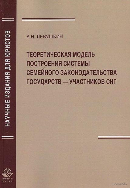 Теоретическая модель построения системы семейного законодательства государств — участников СНГ. Анатолий Левушкин