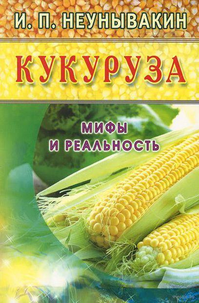 Кукуруза. Мифы и реальность. Игорь Неунывакин