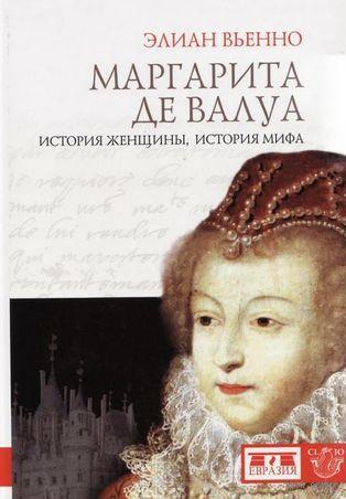 Маргарита де Валуа. История женщины, история мифа. Элиан Вьенно
