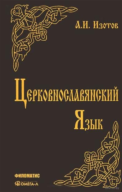 Церковнославянский язык. Грамматика, упражнения, тексты. Андрей Изотов