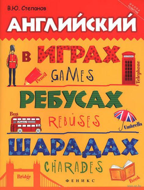 Английский в играх, ребусах, шарадах. Валерий Степанов