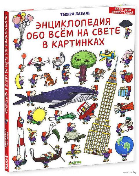 Энциклопедия обо всем на свете в картинках. Тьерри Лаваль