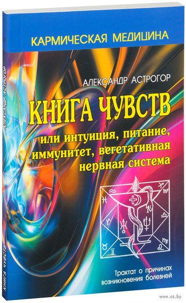 Кармическая медицина. Книга чувств или интуиция, питание, иммунитет, вегетативная нервная система. Александр Астрогор