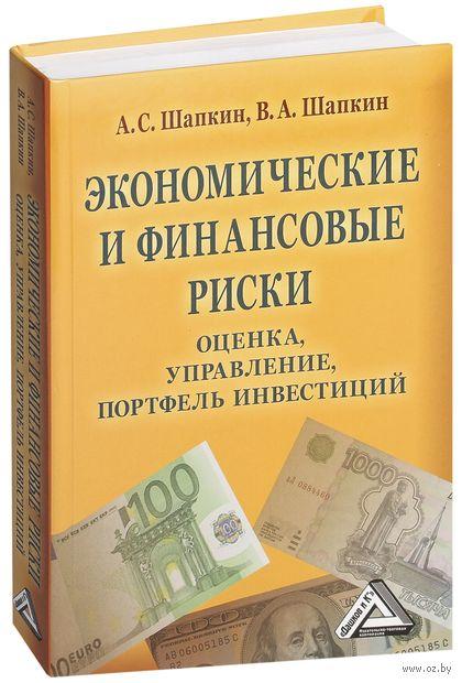 Экономические и финансовые риски. Оценка, управление, портфель инвестиций. А. Шапкин, Виктор Шапкин