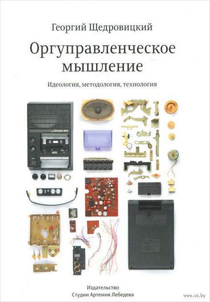 Оргуправленческое мышление. Идеология, методология, технология. Г. Щедровицкий