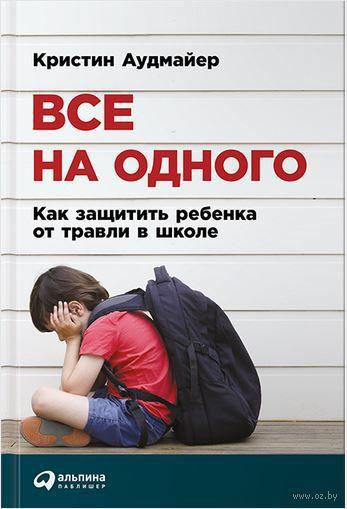Все на одного. Как защитить ребенка от травли в школе. Кристин Аудмайер