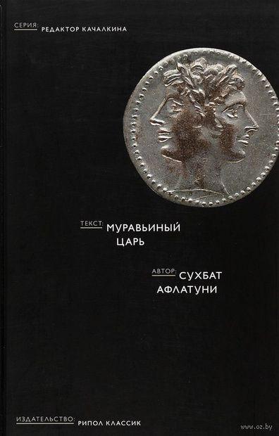 Муравьиный царь. Сухбат Афлатуни