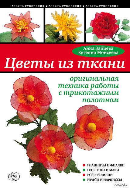 Цветы из ткани. Оригинальная техника работы с трикотажным полотном. Анна Зайцева, Евгения Моисеева