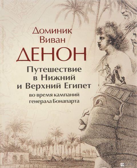 Путешествие в Нижний и Верхний Египет во времена кампаний генерала Бонапарта. Доминик Виван Денон