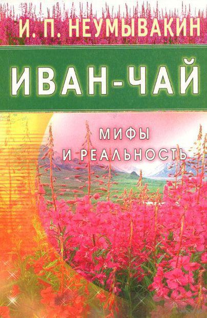 Иван-чай. Мифы и реальность. Иван Неумывакин
