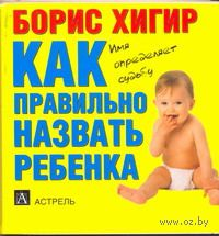 Как правильно назвать ребенка (миниатюрное издание). Борис Хигир
