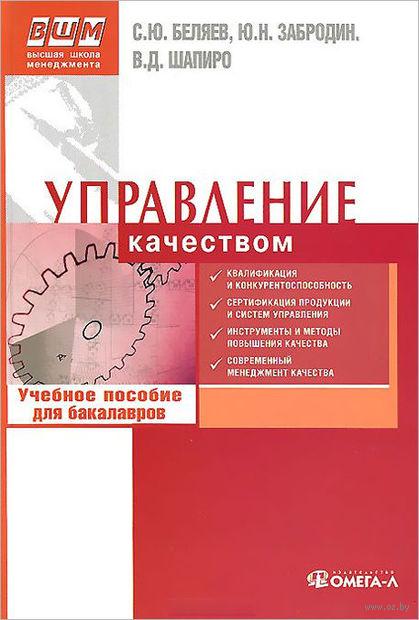 Управление качеством. Учебное пособие для бакалавров. С. Беляев, В. Шапиро, Юрий Забродин