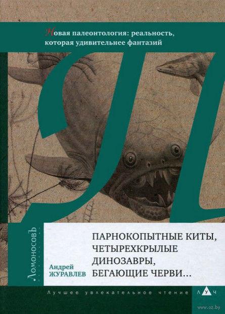 Парнокопытные киты, четырехкрылые динозавры, бегающие черви... Новая палеонтология. Реальность, которая удивительнее фантазий. Андрей Журавлев