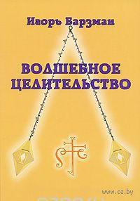 Волшебное целительство. Игорь Барзман