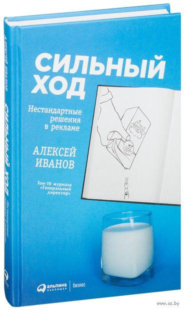 Сильный ход. Нестандартные решения в рекламе. Алексей Иванов