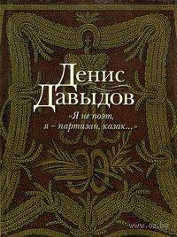 Я не поэт, я - партизан, казак.... Денис Давыдов