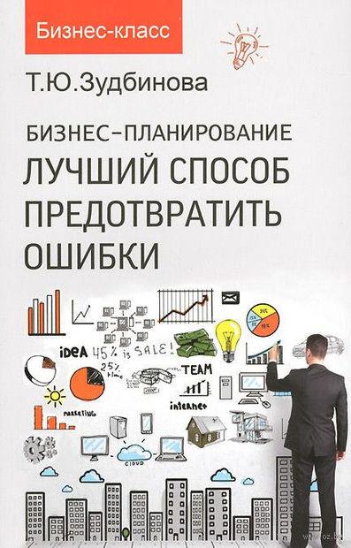 Бизнес-планирование. Лучший способ предотвратить ошибки. Тамара Зудбинова