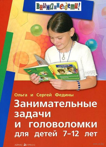 Занимательные задачи и головоломки для детей 7-12 лет. Сергей Федин, Ольга Федина