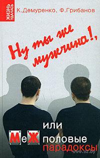 Ну ты же мужчина!, или МеЖполовые парадоксы. Кирилл Демуренко, Филипп Грибанов