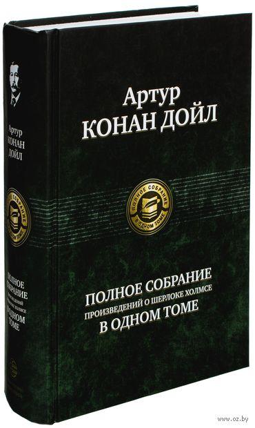 Полное собрание произведений о Шерлоке Холмсе. Сэр Артур  Конан Дойл