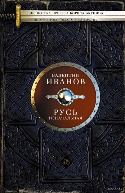 Русь изначальная. Валентин Иванов