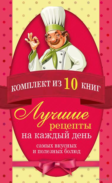 Лучшие рецепты на каждый день самых вкусных и полезных блюд (Комплект из 10 книг)