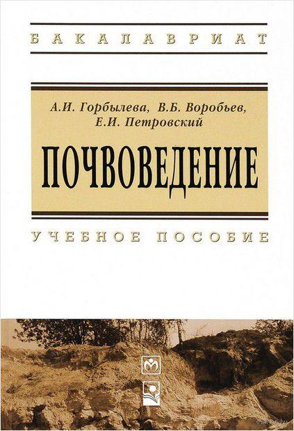 Почвоведение. А. Горбылева, Виктор Воробьев, Е. Петровский