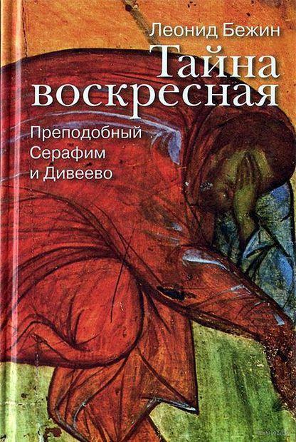 Тайна воскресная. Преподобный Серафим и Дивеево. Леонид Бежин