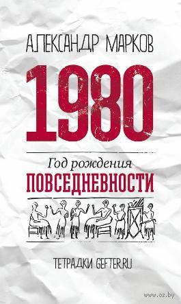 1980: год рождения повседневности. Александр Марков