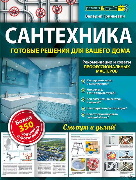 Сантехника. Готовые решения для вашего дома. Валерий Гринкевич