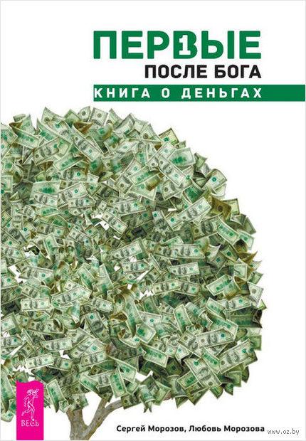 Первые после Бога. Книга о деньгах. Любовь Морозова, Сергей Морозов