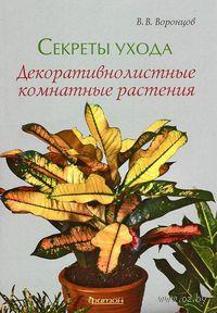 Секреты ухода. Декоративнолистные комнатные растения. Валентин Воронцов