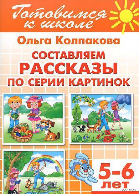 Составляем рассказы по серии картинок. Для детей 5-6 лет. Ольга Колпакова
