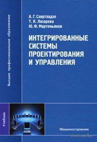 Интегрированные системы проектирования и управления. А. Схиртладзе, Т. Лазарева, Юрий Мартемьянов
