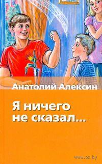 Я ничего не сказал.... Анатолий Алексин